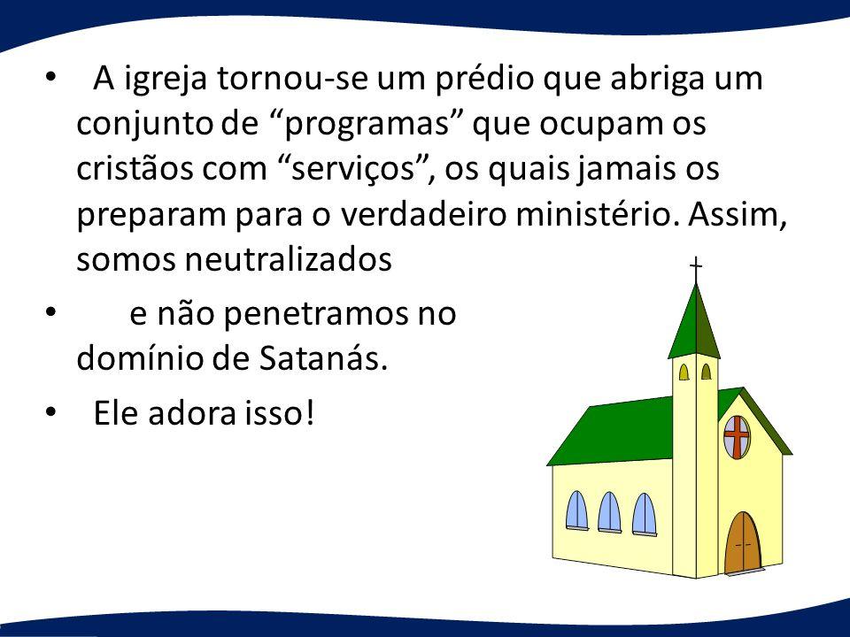 A igreja tornou-se um prédio que abriga um conjunto de programas que ocupam os cristãos com serviços , os quais jamais os preparam para o verdadeiro ministério. Assim, somos neutralizados