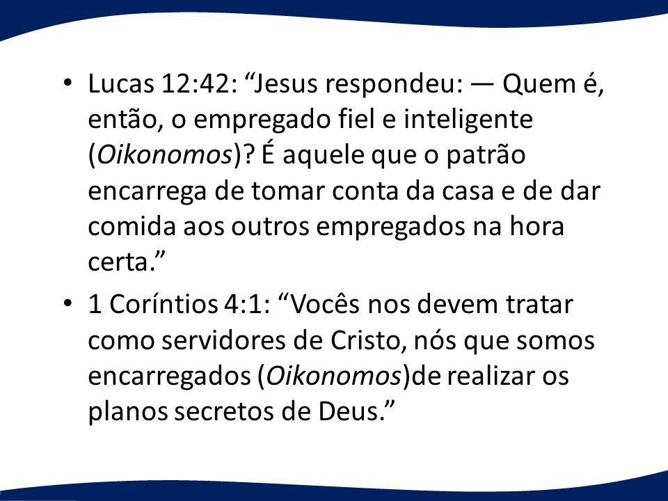 Lucas 12:42: Jesus respondeu: — Quem é, então, o empregado fiel e inteligente (Oikonomos) É aquele que o patrão encarrega de tomar conta da casa e de dar comida aos outros empregados na hora certa.