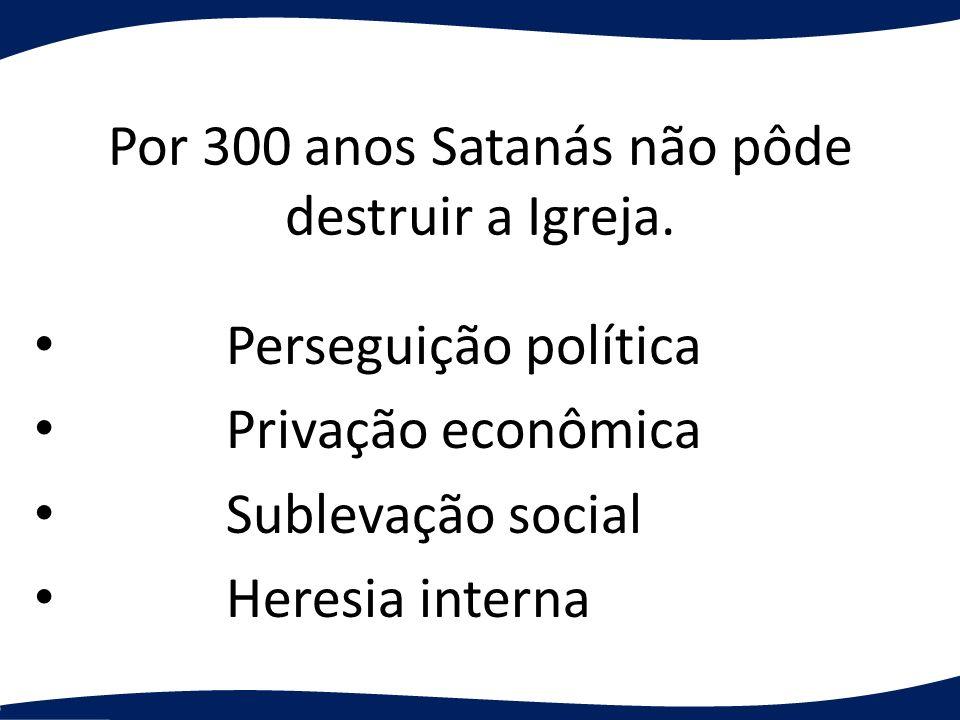 Por 300 anos Satanás não pôde destruir a Igreja.