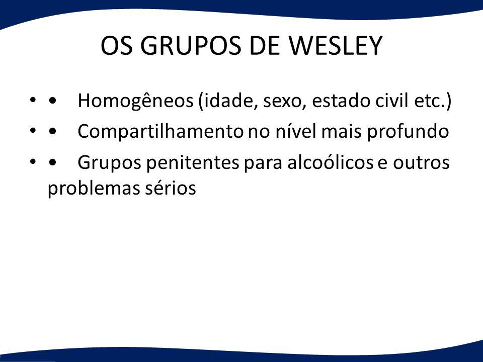 OS GRUPOS DE WESLEY • Homogêneos (idade, sexo, estado civil etc.)