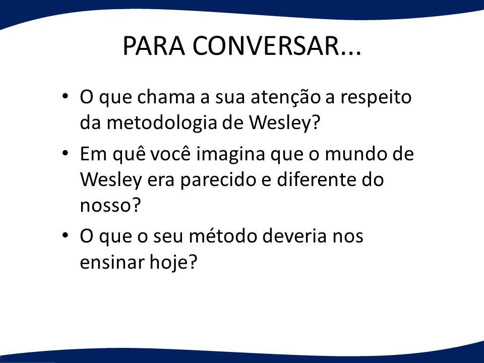PARA CONVERSAR... O que chama a sua atenção a respeito da metodologia de Wesley
