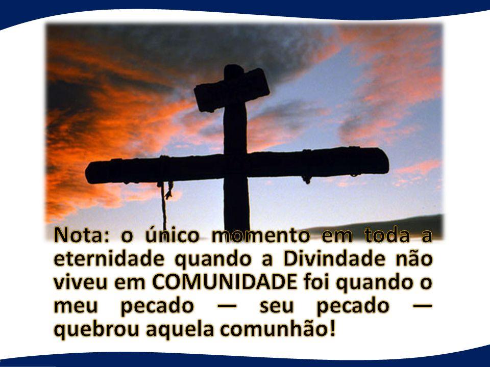 Nota: o único momento em toda a eternidade quando a Divindade não viveu em COMUNIDADE foi quando o meu pecado — seu pecado — quebrou aquela comunhão!