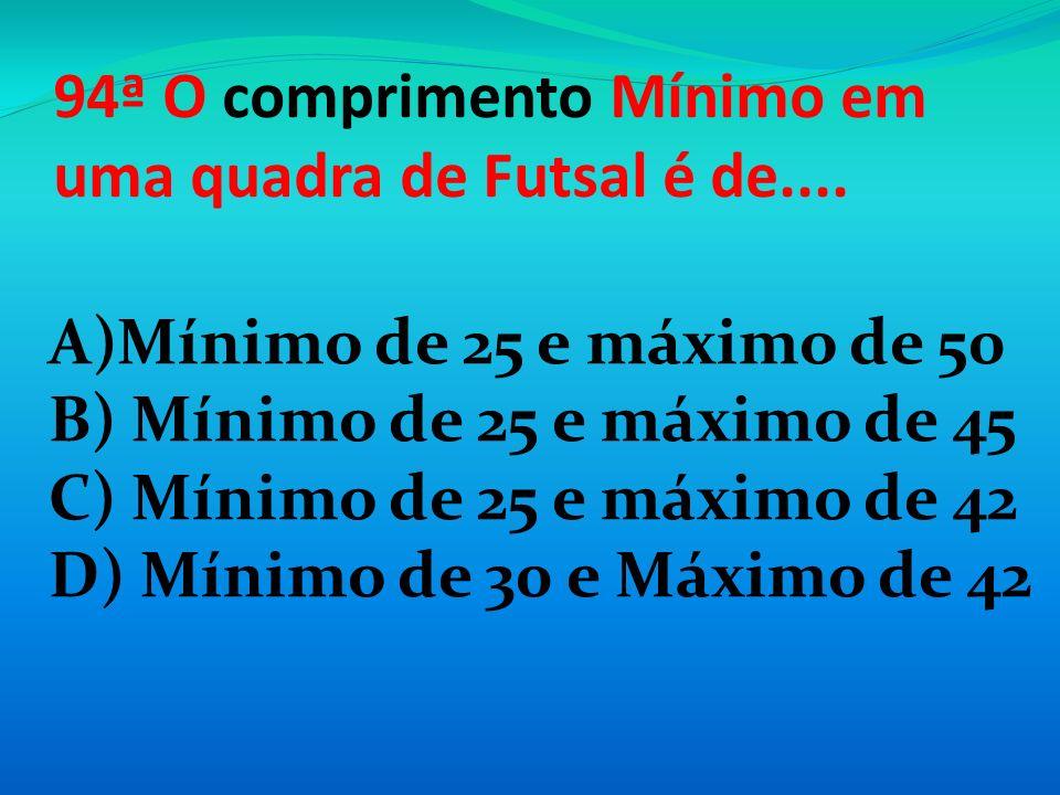 94ª O comprimento Mínimo em uma quadra de Futsal é de....