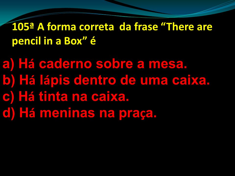 105ª A forma correta da frase There are pencil in a Box é