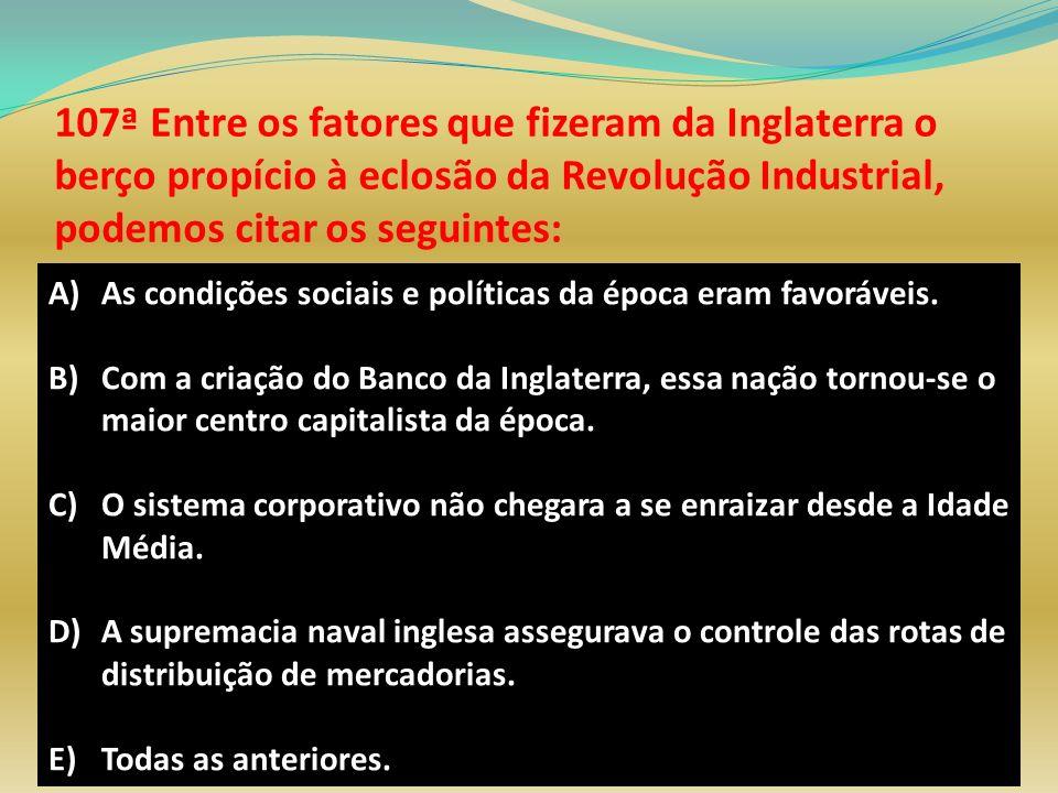 107ª Entre os fatores que fizeram da Inglaterra o berço propício à eclosão da Revolução Industrial, podemos citar os seguintes: