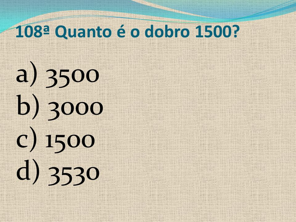 108ª Quanto é o dobro 1500 a) 3500 b) 3000 c) 1500 d) 3530