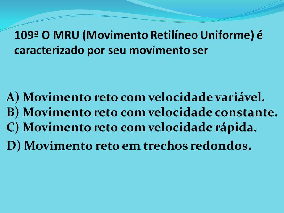 109ª O MRU (Movimento Retilíneo Uniforme) é caracterizado por seu movimento ser