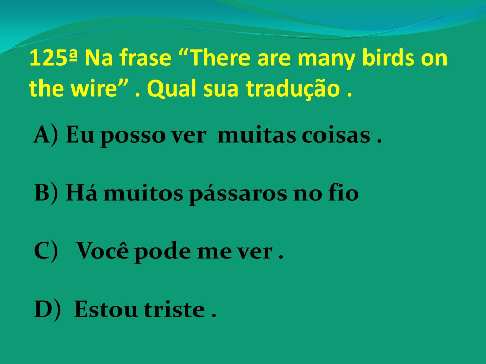125ª Na frase There are many birds on the wire . Qual sua tradução .