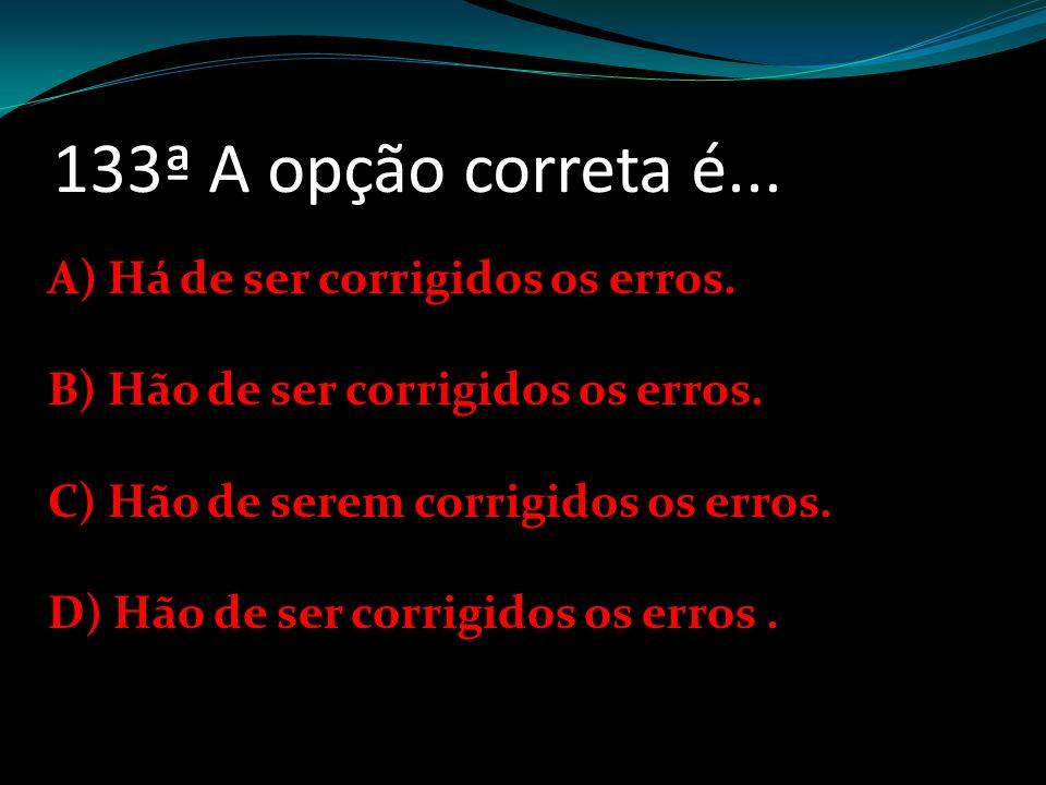 133ª A opção correta é... A) Há de ser corrigidos os erros.