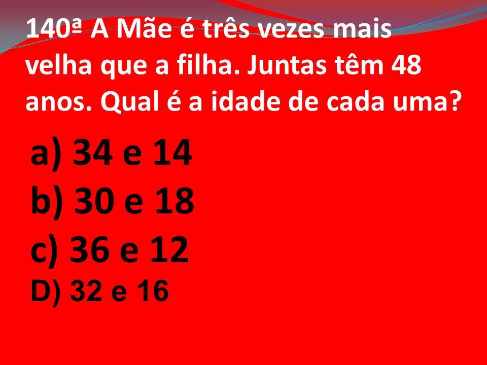 140ª A Mãe é três vezes mais velha que a filha. Juntas têm 48 anos