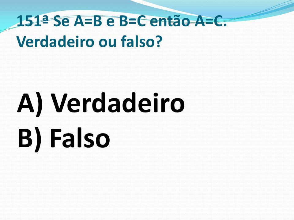 151ª Se A=B e B=C então A=C. Verdadeiro ou falso