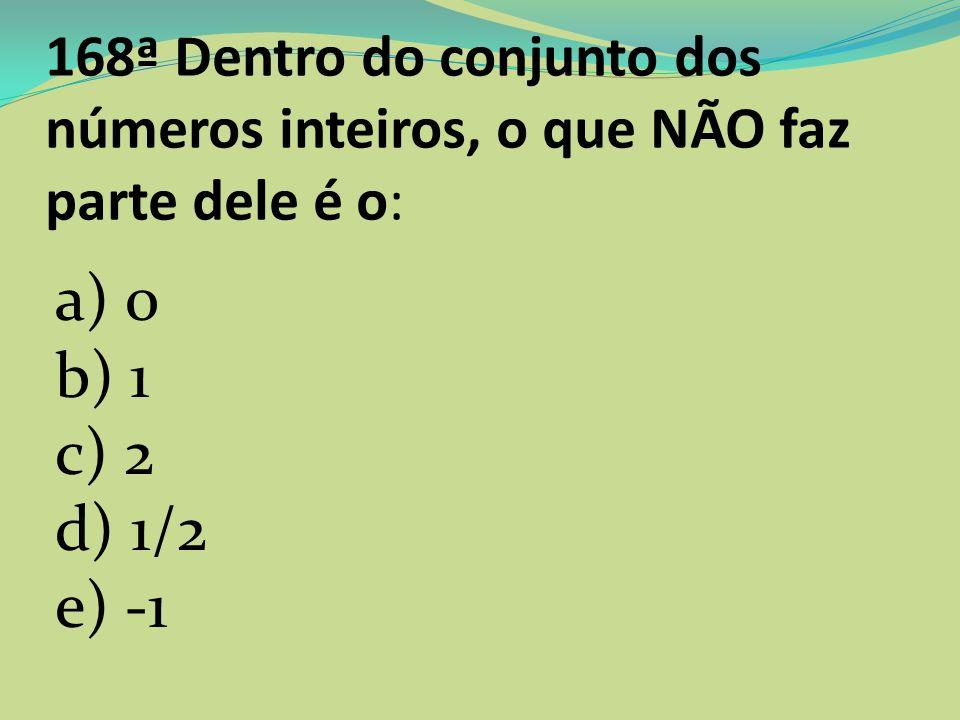 168ª Dentro do conjunto dos números inteiros, o que NÃO faz parte dele é o: