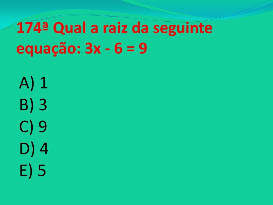 174ª Qual a raiz da seguinte equação: 3x - 6 = 9