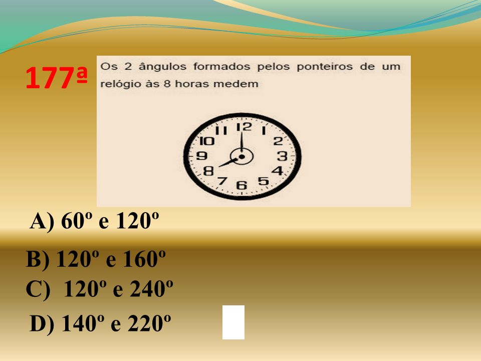 177ª A) 60º e 120º B) 120º e 160º C) 120º e 240º D) 140º e 220º