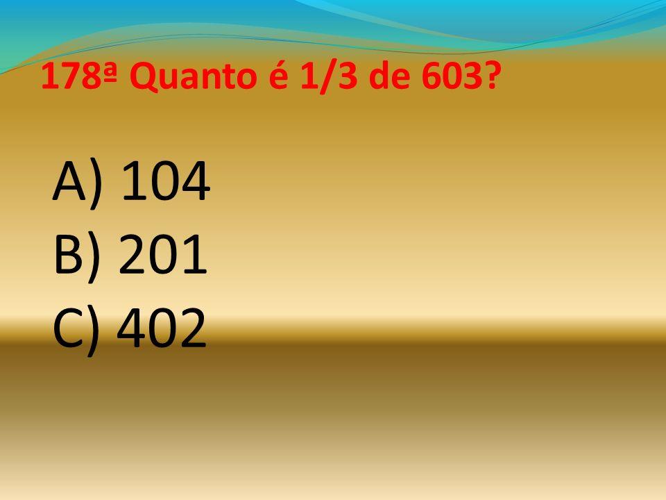 178ª Quanto é 1/3 de 603 A) 104 B) 201 C) 402