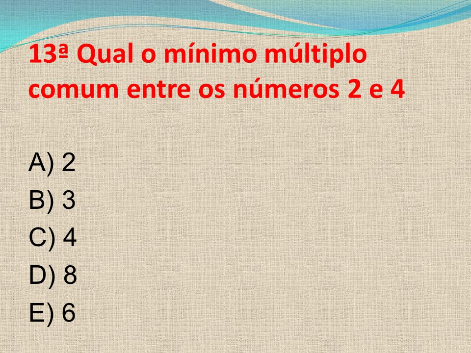 13ª Qual o mínimo múltiplo comum entre os números 2 e 4