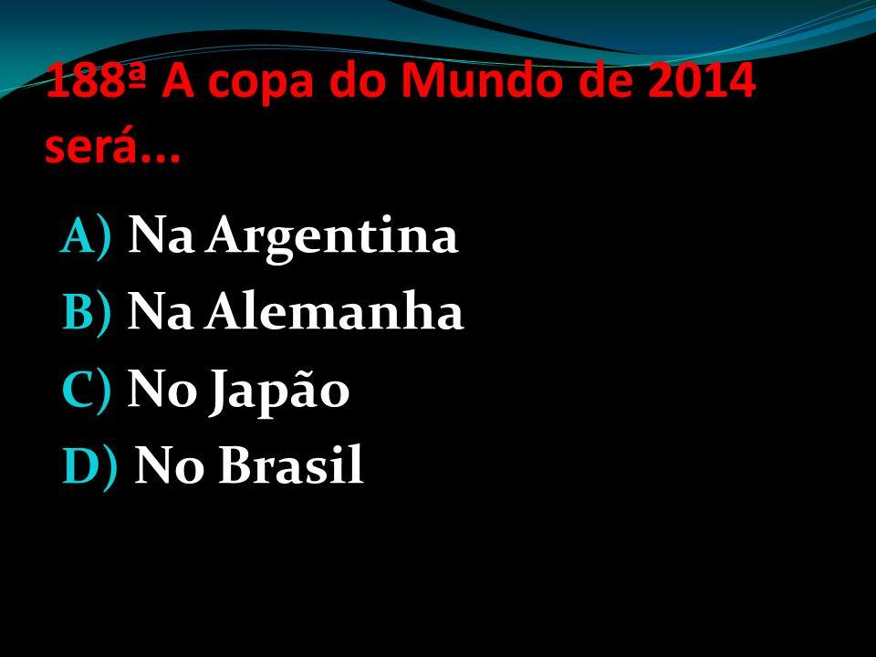 188ª A copa do Mundo de 2014 será... Na Argentina Na Alemanha No Japão