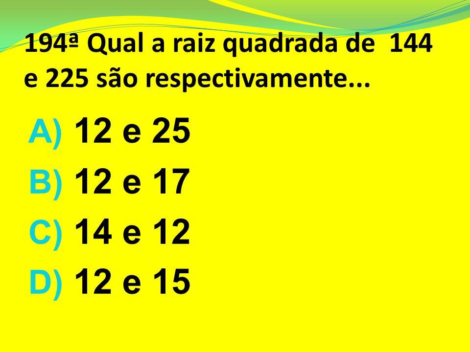 194ª Qual a raiz quadrada de 144 e 225 são respectivamente...