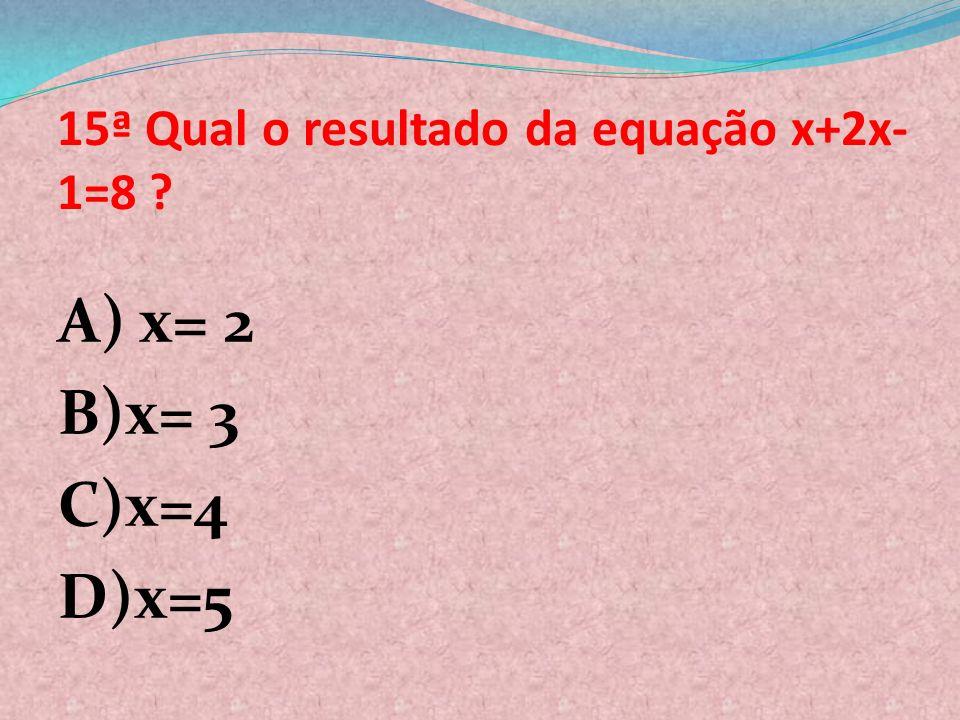 15ª Qual o resultado da equação x+2x-1=8