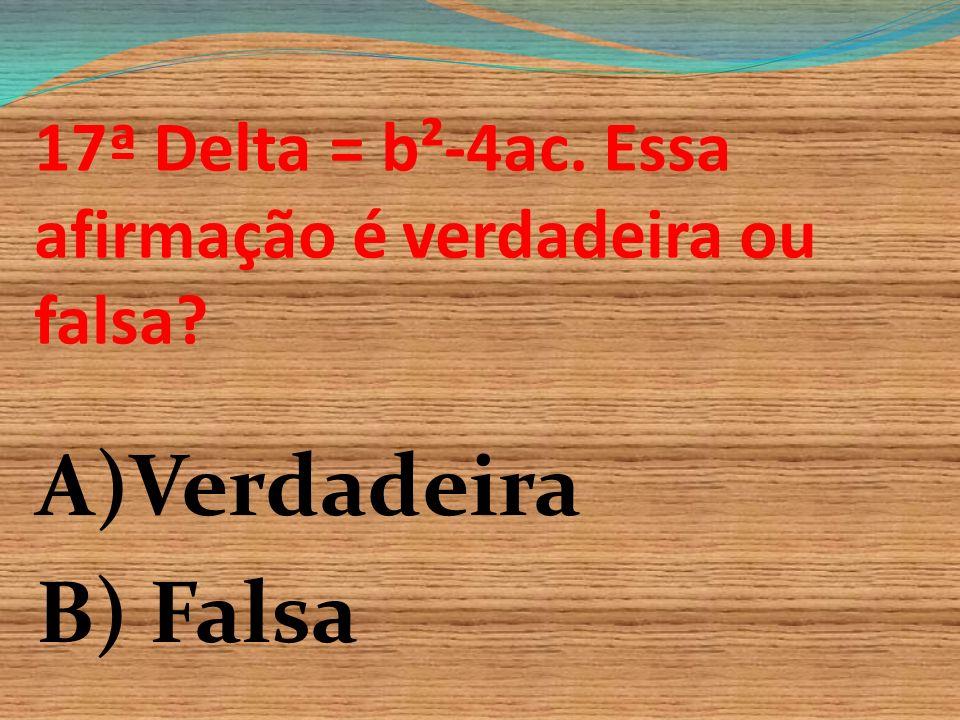 17ª Delta = b²-4ac. Essa afirmação é verdadeira ou falsa
