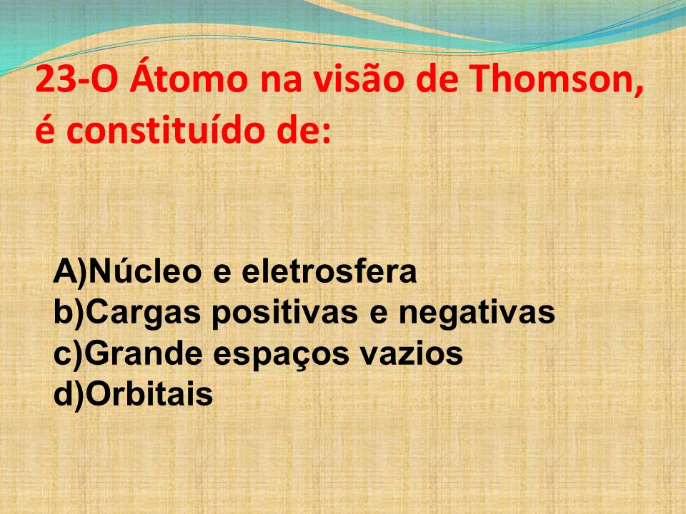 23-O Átomo na visão de Thomson, é constituído de: