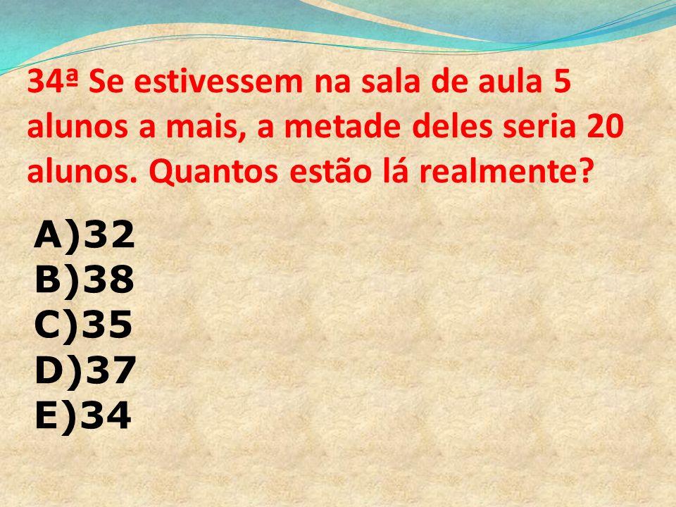 34ª Se estivessem na sala de aula 5 alunos a mais, a metade deles seria 20 alunos. Quantos estão lá realmente