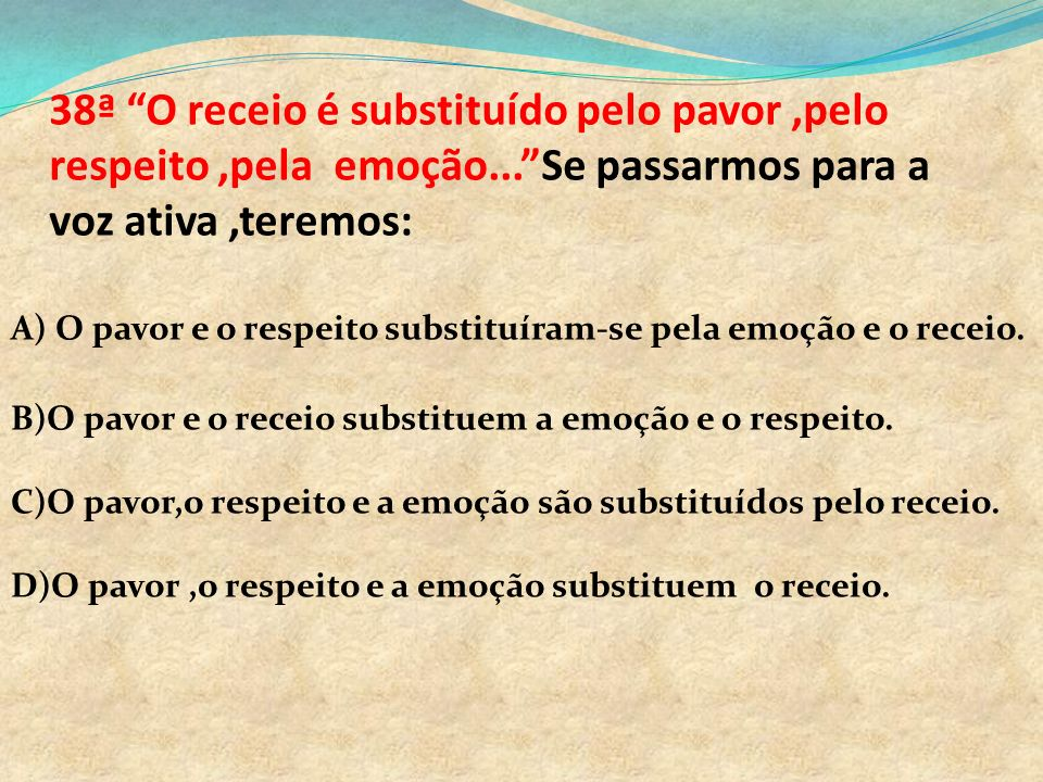 38ª O receio é substituído pelo pavor ,pelo respeito ,pela emoção
