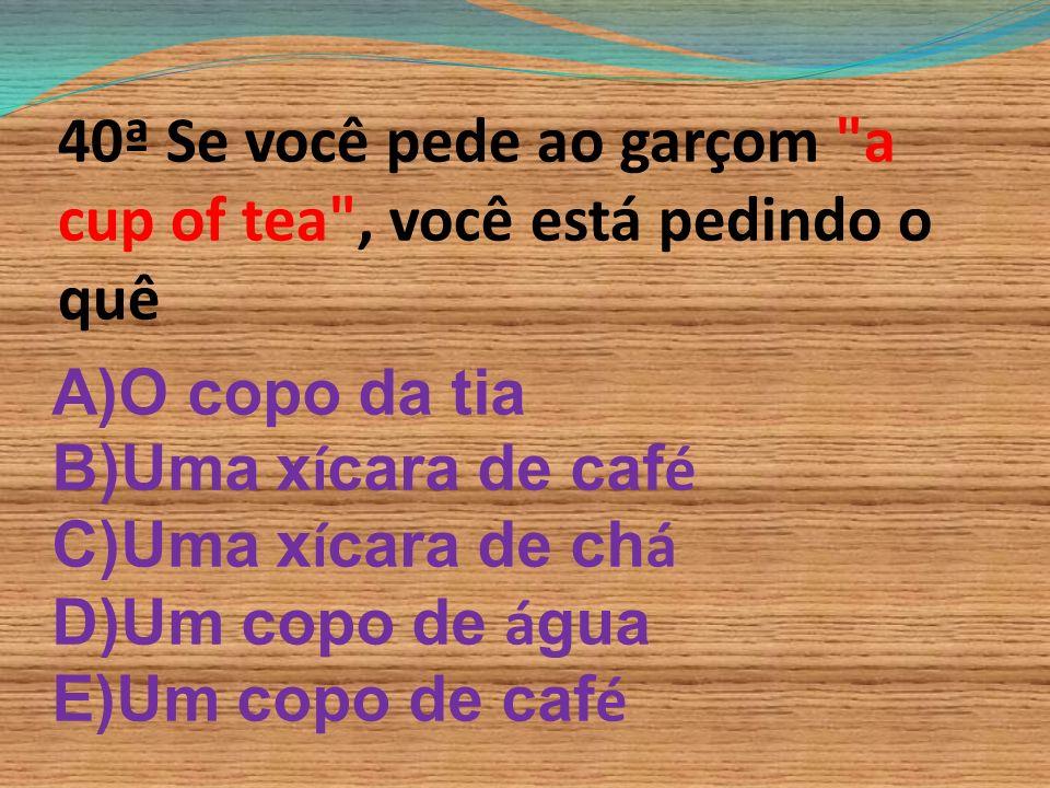 40ª Se você pede ao garçom a cup of tea , você está pedindo o quê