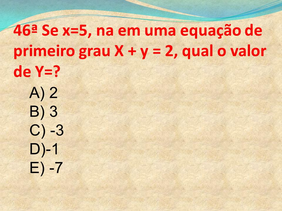 46ª Se x=5, na em uma equação de primeiro grau X + y = 2, qual o valor de Y=