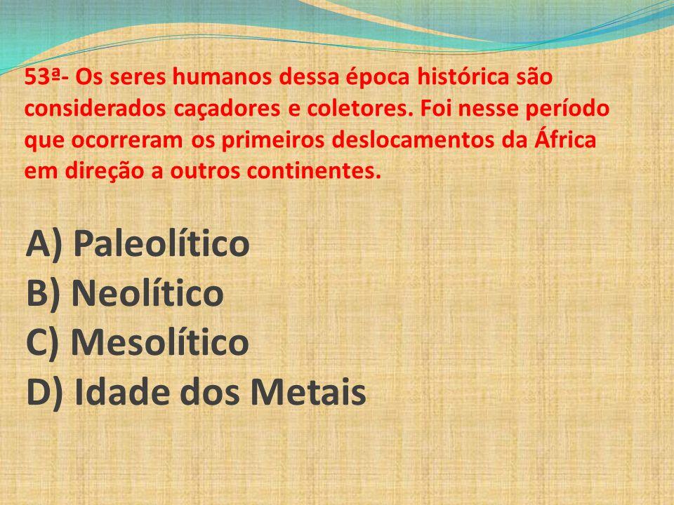 A) Paleolítico B) Neolítico C) Mesolítico D) Idade dos Metais