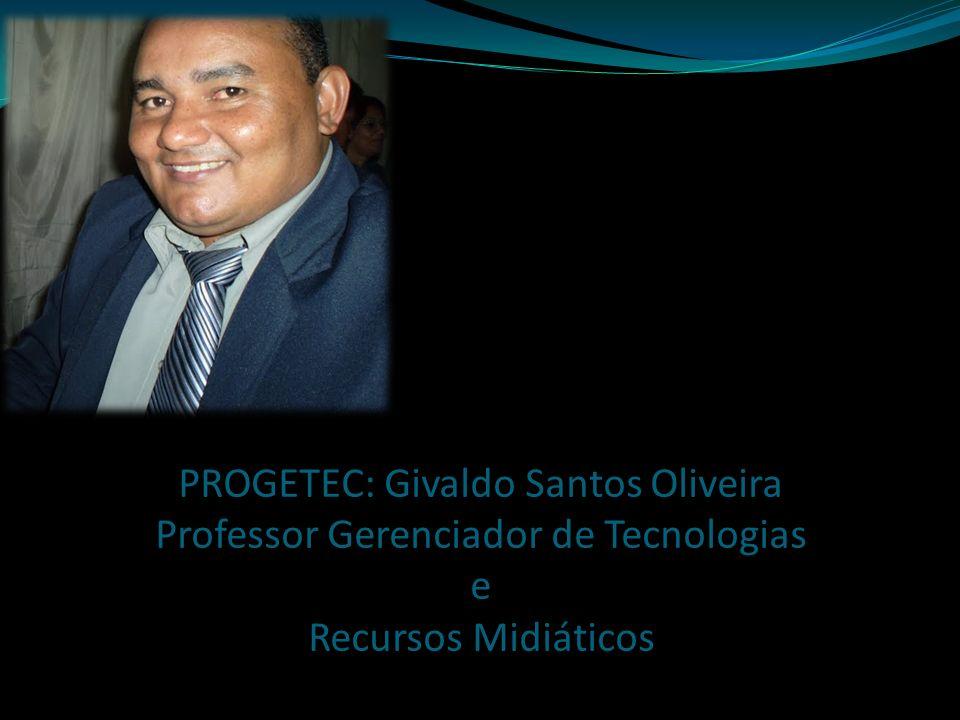 PROGETEC: Givaldo Santos Oliveira Professor Gerenciador de Tecnologias e Recursos Midiáticos