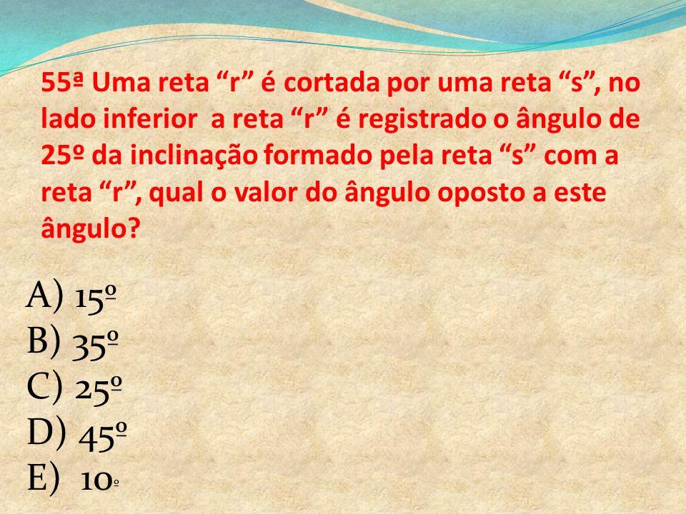 55ª Uma reta r é cortada por uma reta s , no lado inferior a reta r é registrado o ângulo de 25º da inclinação formado pela reta s com a reta r , qual o valor do ângulo oposto a este ângulo