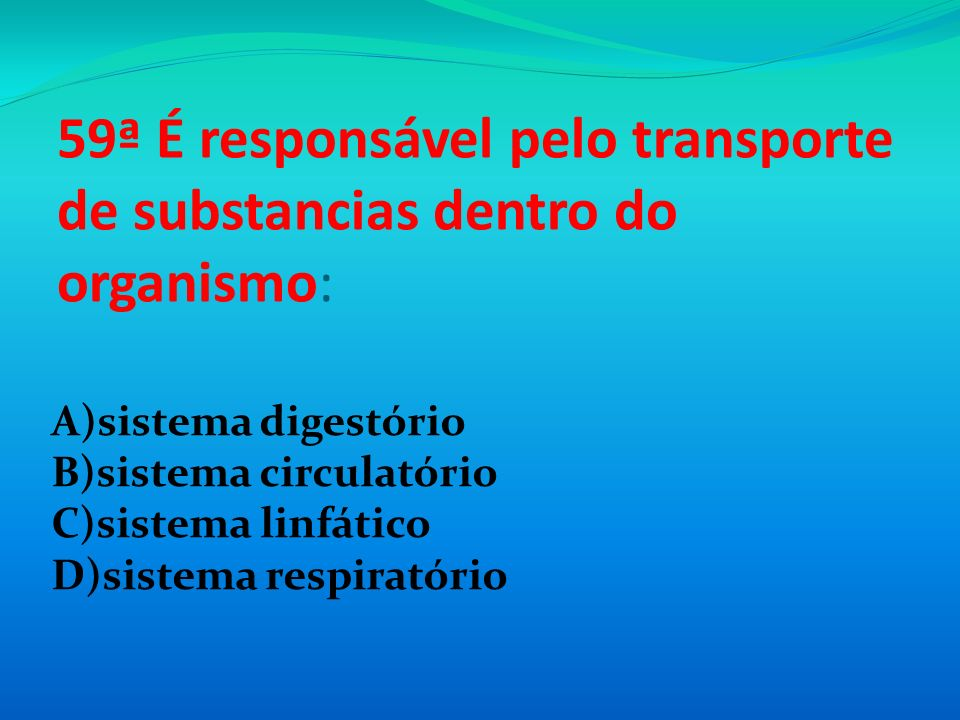 59ª É responsável pelo transporte de substancias dentro do organismo: