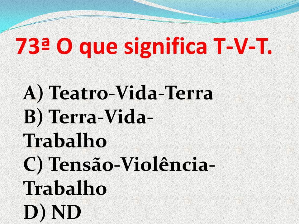 73ª O que significa T-V-T. A) Teatro-Vida-Terra B) Terra-Vida-Trabalho