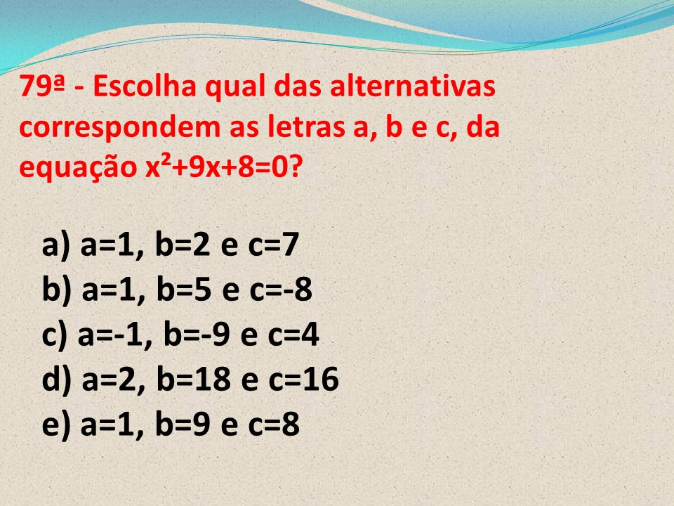 a) a=1, b=2 e c=7 b) a=1, b=5 e c=-8 c) a=-1, b=-9 e c=4