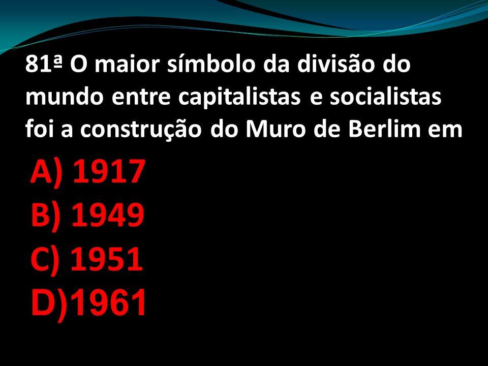 81ª O maior símbolo da divisão do mundo entre capitalistas e socialistas foi a construção do Muro de Berlim em