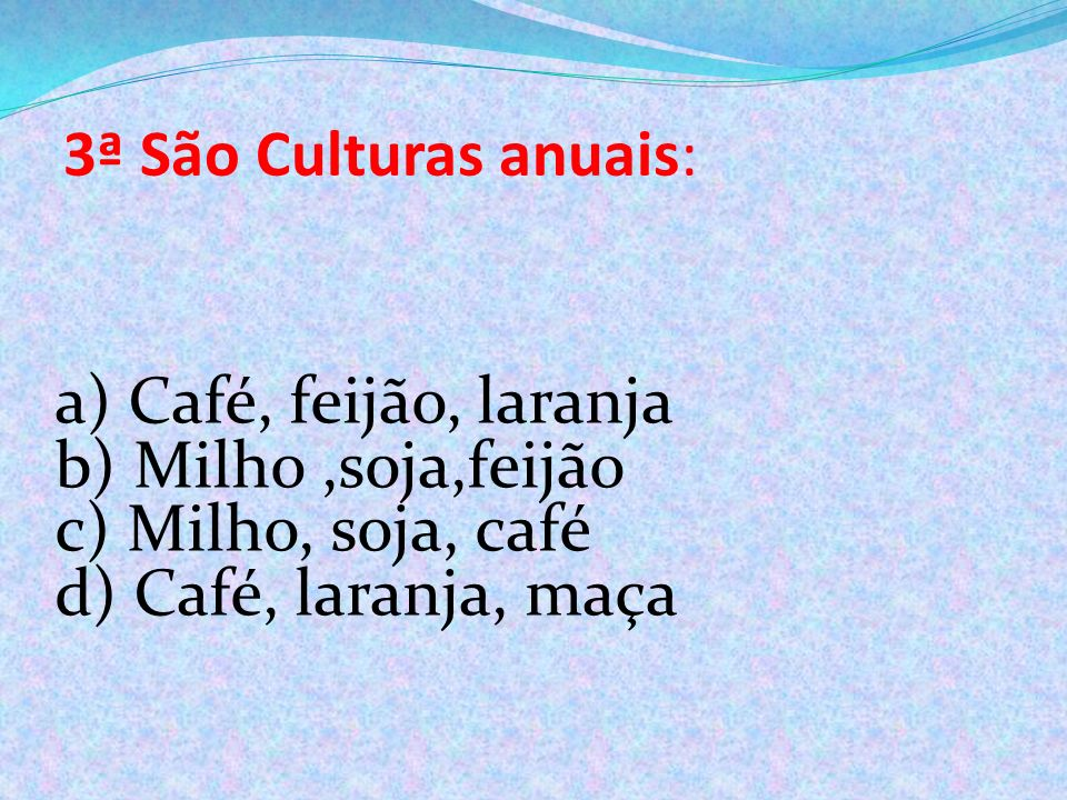 3ª São Culturas anuais: a) Café, feijão, laranja. b) Milho ,soja,feijão.
