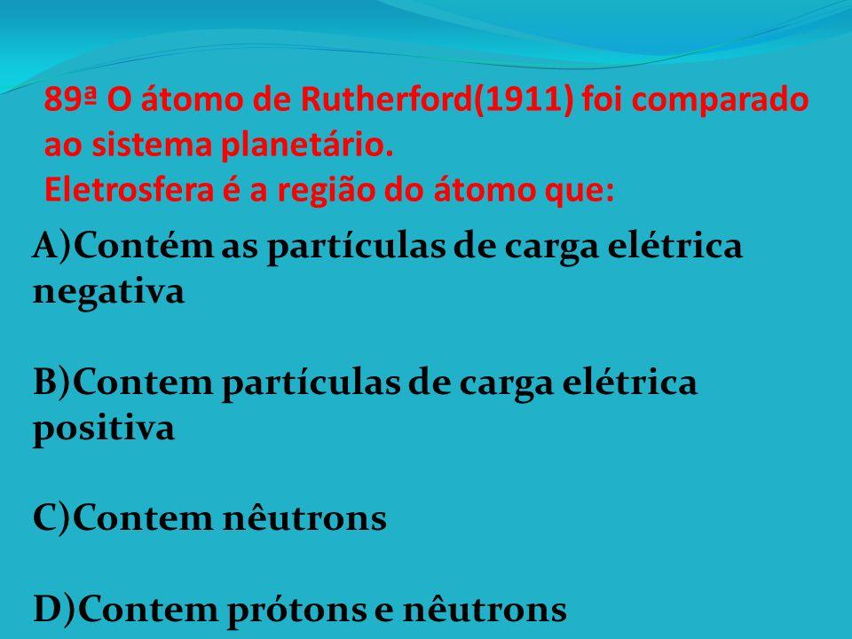 89ª O átomo de Rutherford(1911) foi comparado ao sistema planetário
