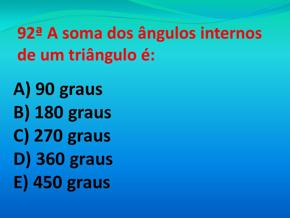 92ª A soma dos ângulos internos de um triângulo é: