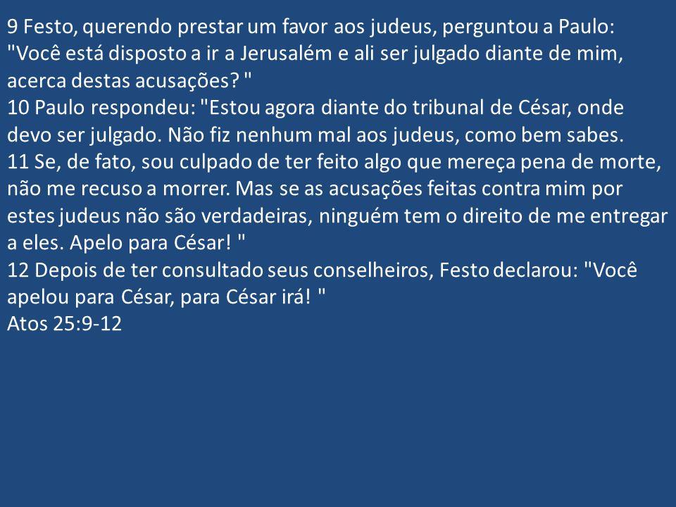 9 Festo, querendo prestar um favor aos judeus, perguntou a Paulo: Você está disposto a ir a Jerusalém e ali ser julgado diante de mim, acerca destas acusações