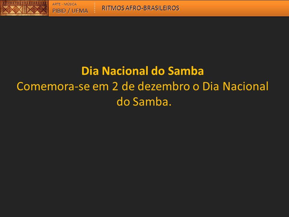 ARTE - MÚSICA RITMOS AFRO-BRASILEIROS. PIBID / UFMA. Dia Nacional do Samba Comemora-se em 2 de dezembro o Dia Nacional do Samba.
