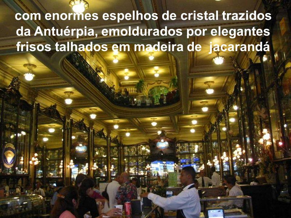 com enormes espelhos de cristal trazidos da Antuérpia, emoldurados por elegantes frisos talhados em madeira de jacarandá