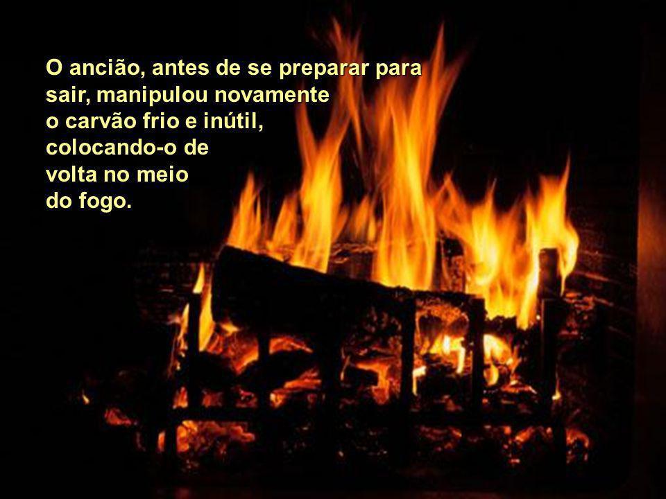 O ancião, antes de se preparar para sair, manipulou novamente o carvão frio e inútil, colocando-o de volta no meio do fogo.