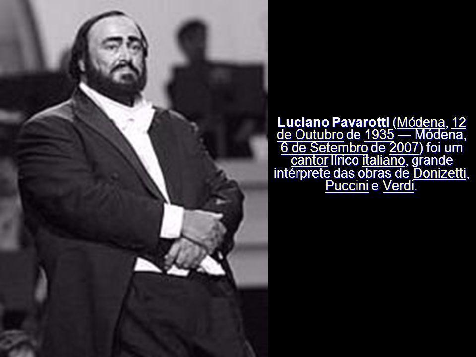 Luciano Pavarotti (Módena, 12 de Outubro de 1935 — Módena, 6 de Setembro de 2007) foi um cantor lírico italiano, grande intérprete das obras de Donizetti, Puccini e Verdi.
