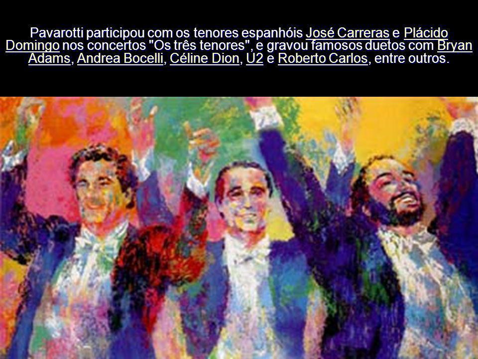 Pavarotti participou com os tenores espanhóis José Carreras e Plácido Domingo nos concertos Os três tenores , e gravou famosos duetos com Bryan Adams, Andrea Bocelli, Céline Dion, U2 e Roberto Carlos, entre outros.