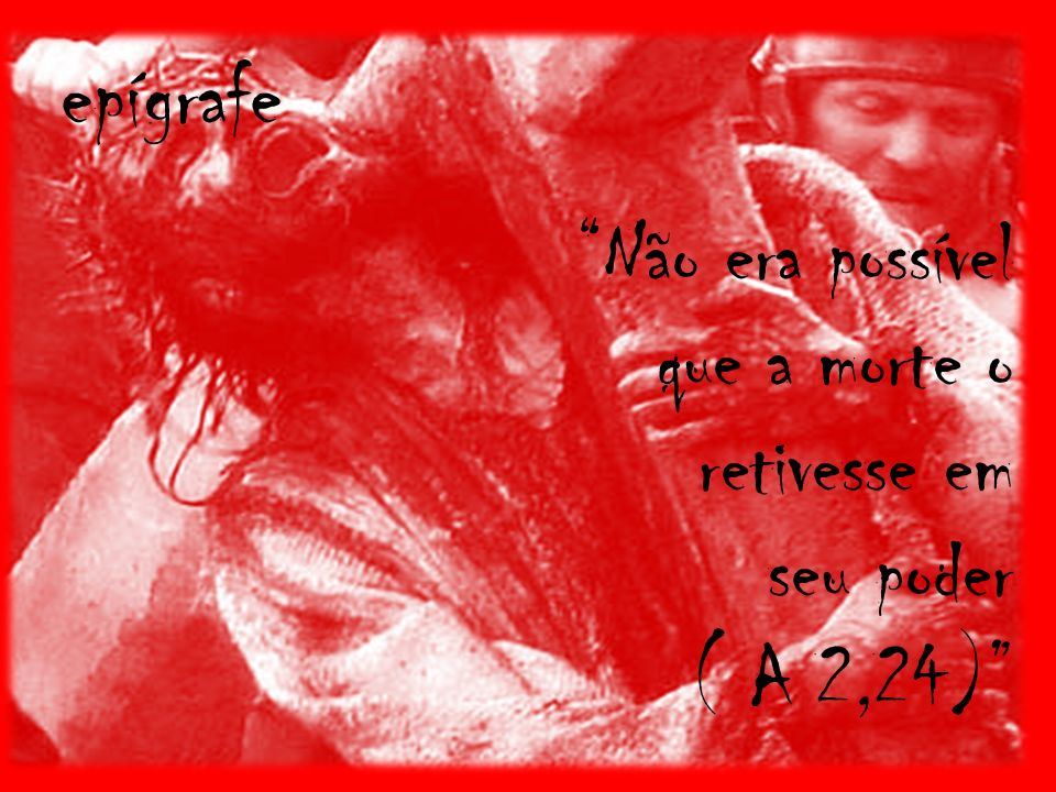 Não era possível que a morte o retivesse em seu poder ( A 2,24)