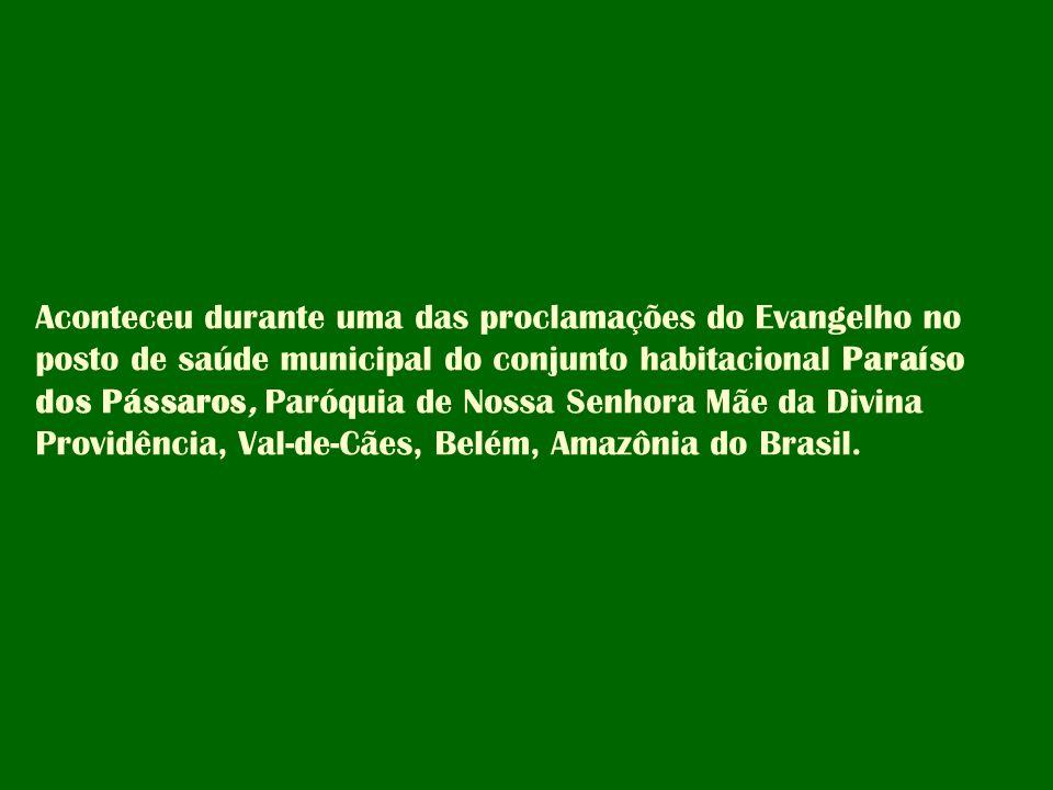 Aconteceu durante uma das proclamações do Evangelho no posto de saúde municipal do conjunto habitacional Paraíso dos Pássaros, Paróquia de Nossa Senhora Mãe da Divina Providência, Val-de-Cães, Belém, Amazônia do Brasil.