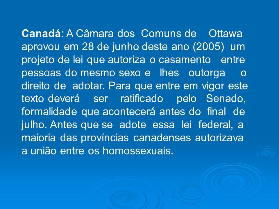 Canadá: A Câmara dos Comuns de Ottawa aprovou em 28 de junho deste ano (2005) um projeto de lei que autoriza o casamento entre pessoas do mesmo sexo e lhes outorga o direito de adotar.