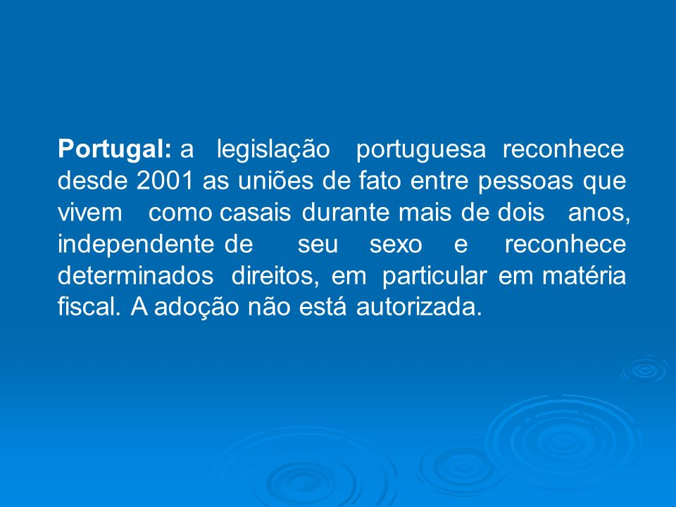 Portugal: a legislação portuguesa reconhece desde 2001 as uniões de fato entre pessoas que vivem como casais durante mais de dois anos, independente de seu sexo e reconhece determinados direitos, em particular em matéria fiscal.