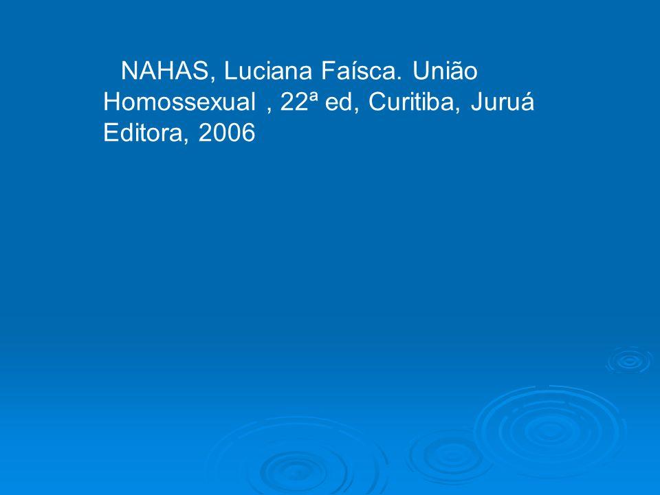 NAHAS, Luciana Faísca. União Homossexual , 22ª ed, Curitiba, Juruá Editora, 2006